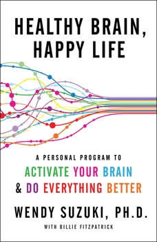 Healthy Brain, Happy Life: A Personal Program to Activate Your Brain and Do Everything Better A Personal Program to Activate Your Brain and Do Everything Better, Wendy Suzuki