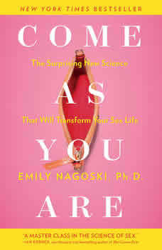 Come as You Are: The Surprising New Science that Will Transform Your Sex Life, Emily Nagoski