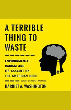 A Terrible Thing to Waste: Environmental Racism and Its Assault on the American Mind Environmental Racism and Its Assault on the American Mind, Harriet A. Washington