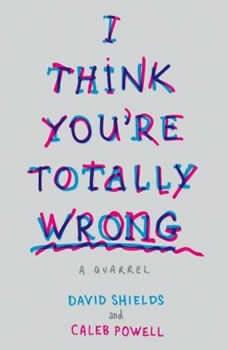 I Think You're Totally Wrong: A Quarrel, David Shields