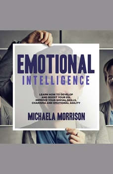 Emotional Intelligence: Learn how to Develop and BoostYour EQ. Improve Your Social Skills, Charisma and Emotional Agility, Michaela Morrison