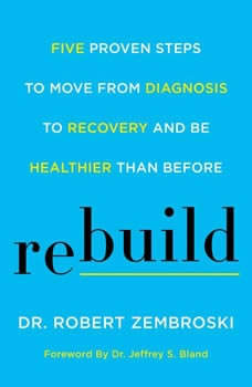 Rebuild: Five Proven Steps to Move from Diagnosis to Recovery and Be Healthier Than Before, Dr. Robert Zembroski