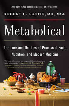 Metabolical: The Lure and the Lies of Processed Food, Nutrition, and Modern Medicine, Robert H. Lustig