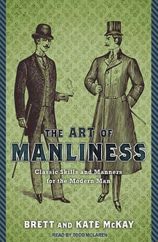 The Art of Manliness: Classic Skills and Manners for the Modern Man Classic Skills and Manners for the Modern Man, Brett McKay