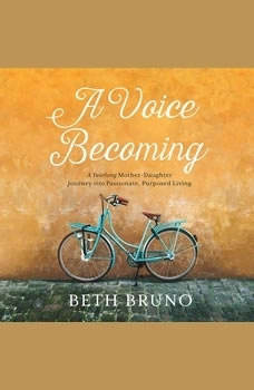 A Voice Becoming: A Yearlong Mother-Daughter Journey into Passionate, Purposed Living A Yearlong Mother-Daughter Journey into Passionate, Purposed Living, Beth Bruno