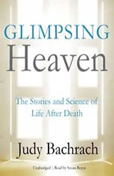 Glimpsing Heaven: The Stories and Science of Life after Death, Judy Bachrach