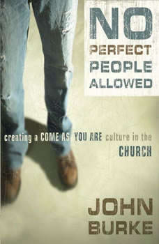 No Perfect People Allowed: Creating a Come-As-You-Are Culture in the Church, John Burke