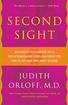 Second Sight: An Intuitive Psychiatrist Tells Her Extraordinary Story and Shows You How To Tap Your Own Inner Wisdom, Judith Orloff