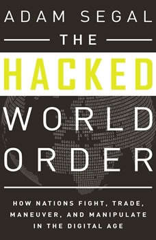 The Hacked World Order: How Nations Fight, Trade, Maneuver, and Manipulate in the Digital Age How Nations Fight, Trade, Maneuver, and Manipulate in the Digital Age, Adam Segal