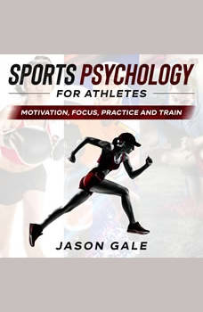 Sports Psychology For Athletes: Motivation, Focus, Practice and Train, Jason Gale