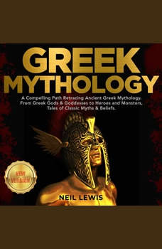 GREEK MYTHOLOGY: A Compelling Path Retracing Ancient Greek Mythology. From Greek Gods & Goddesses to Heroes and Monsters, Tales of Classic Myths & Beliefs. NEW VERSION, NEIL LEWIS