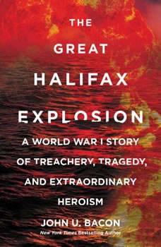 The Great Halifax Explosion: A World War I Story of Treachery, Tragedy, and Extraordinary Heroism, John U. Bacon