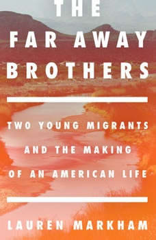 The Far Away Brothers: Two Young Migrants and the Making of an American Life, Lauren Markham