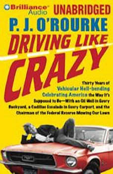 Driving Like Crazy: Thirty Years of Vehicular Hell-bending Celebrating America the Way It's Supposed to Be—With an Oil Well in Every Backyard, a Cadillac Escalade in Every Carport, and the Chairman of the Federal Reserve Mowing Our Lawn, P. J. O'Rourke