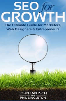 SEO for Growth: The Ultimate Guide for Marketers, Web Designers & Entrepreneurs The Ultimate Guide for Marketers, Web Designers & Entrepreneurs, John Jantsch