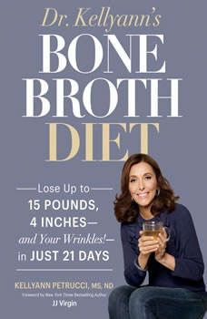 Dr. Kellyanns Bone Broth Diet: Lose up to 15 Pounds, 4 Inchesand Your Wrinkles!in Just 21 Days, Dr. Kellyann Petrucci, MS, ND