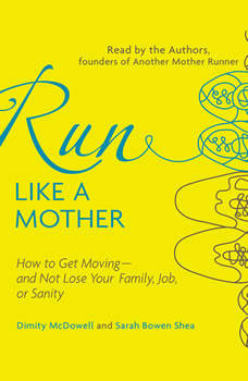 Run Like a Mother: How to Get Moving--and Not Lose Your Family, Job, or Sanity, Dimity McDowell