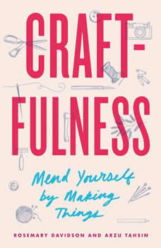 Craftfulness: Mend Yourself by Making Things Mend Yourself by Making Things, Rosemary Davidson