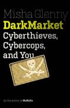 DarkMarket: Cyberthieves, Cybercops and You Cyberthieves, Cybercops and You, Misha Glenny