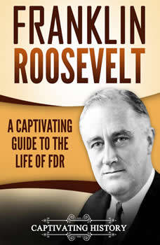 Franklin Roosevelt: A Captivating Guide to the Life of FDR, Captivating History
