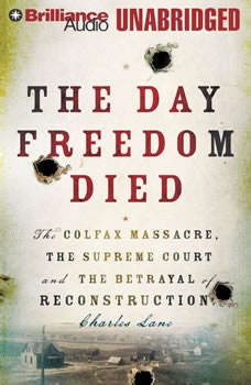 The Day Freedom Died: The Colfax Massacre, the Supreme Court, and the Betrayal of Reconstruction, Charles Lane
