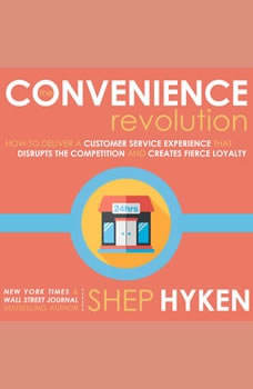 The Convenience Revolution: How to Deliver a Customer Service Experience that Disrupts the Competition and Creates Fierce Loyalty, Shep Hyken