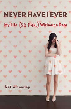 Never Have I Ever: My Life (So Far) Without a Date, Katie Heaney