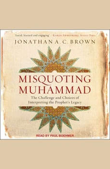 Misquoting Muhammad: The Challenge and Choices of Interpreting the Prophet's Legacy The Challenge and Choices of Interpreting the Prophet's Legacy, Jonathan A.C. Brown