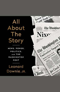 All About the Story: News, Power, Politics, and the Washington Post, Leonard Downie Jr