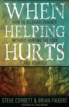 When Helping Hurts: Alleviating the Poverty Without Hurting The Poor...And Ourselves, Brian  Fikkert