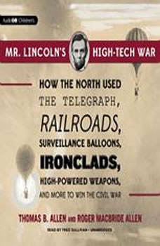 Mr. Lincolns High-Tech War: How the North Used the Telegraph, Railroads, Surveillance Balloons, Ironclads, High-Powered Weapons, and More to Win the Civil War, Thomas B. Allen and Roger MacBride Allen