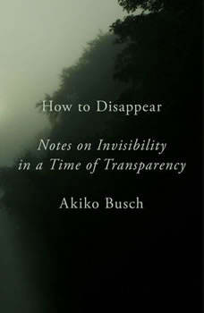 How to Disappear: Notes on Invisibility in a Time of Transparency, Akiko Busch
