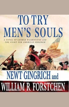 To Try Men's Souls: A Novel of George Washington and the Fight for American Freedom A Novel of George Washington and the Fight for American Freedom, Newt Gingrich