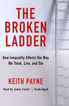 The Broken Ladder: How Inequality Affects the Way We Think, Live, and Die, Keith Payne