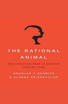 The Rational Animal: How Evolution Made Us Smarter Than We Think How Evolution Made Us Smarter Than We Think, Douglas T. Kenrick