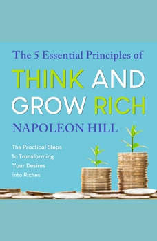 The 5 Essential Principles of Think and Grow Rich: The Practical Steps to Transforming Your Desires into Riches, Napoleon Hill