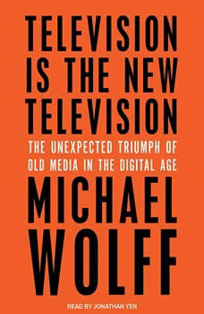 Television Is the New Television: The Unexpected Triumph of Old Media in the Digital Age, Michael Wolff