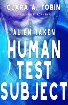 Alien: Taken - Human Test Subject (Scifi Alien Abduction Erotica Romance) , Clara A. Tobin