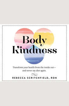 Body Kindness: Transform Your Health from the Inside Outand Never Say Diet Again, Rebecca Scritchfield