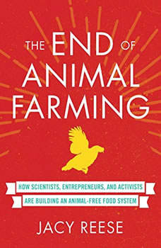 The End of Animal Farming: How Scientists, Entrepreneurs, and Activists Are Building an Animal-Free Food System How Scientists, Entrepreneurs, and Activists Are Building an Animal-Free Food System, Jacy Reese