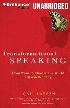 Transformational Speaking: If You Want to Change the World, Tell a Better Story, Gail Larsen