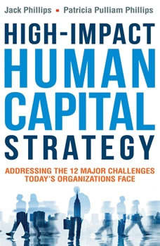 High-Impact Human Capital Strategy: Addressing the 12 Major Challenges Today's Organizations Face, Jack Phillips