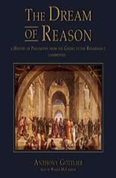 The Dream of Reason: A History of Philosophy from the Greeks to the Renaissance, Anthony Gottlieb