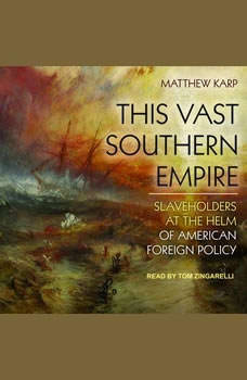 This Vast Southern Empire: Slaveholders at the Helm of American Foreign Policy Slaveholders at the Helm of American Foreign Policy, Matthew Karp