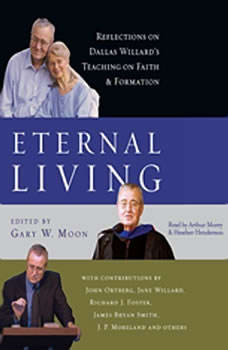 Eternal Living: Reflections on Dallas Willard's Teaching on Faith and Formation Reflections on Dallas Willard's Teaching on Faith and Formation, Dallas Willard
