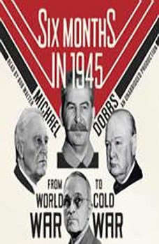 Six Months in 1945: FDR, Stalin, Churchill, and Truman--from World War to Cold War FDR, Stalin, Churchill, and Truman--from World War to Cold War, Michael Dobbs
