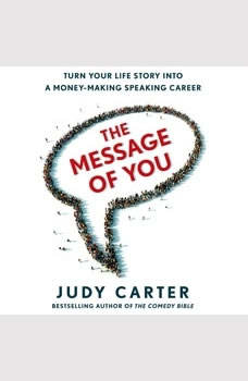 The Message of You: Turn Your Life Story into a Money-Making Speaking Career Turn Your Life Story into a Money-Making Speaking Career, Judy Carter