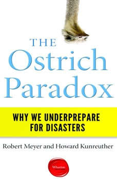 The Ostrich Paradox: Why We Underprepare for Disasters Why We Underprepare for Disasters, Robert Meyer