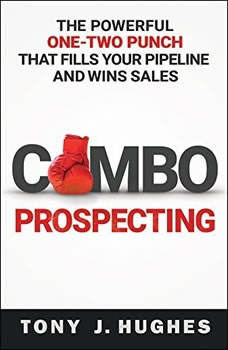 Combo Prospecting: The Powerful One-Two Punch That Fills Your Pipeline and Wins Sales, Tony J. Hughes