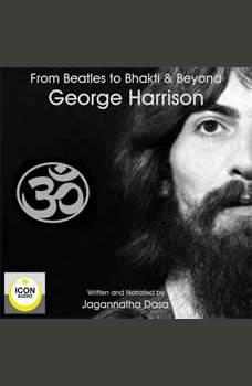 Beatles to Bhakti & Beyond; George Harrison, The Long Road Home, Jagannatha Dasa